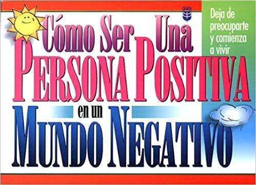 Como Ser Una Persona Positiva En UN Mundo Negativo (Spanish.