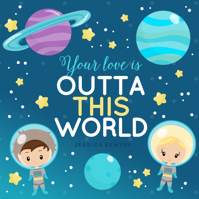 Your love is out of this world.