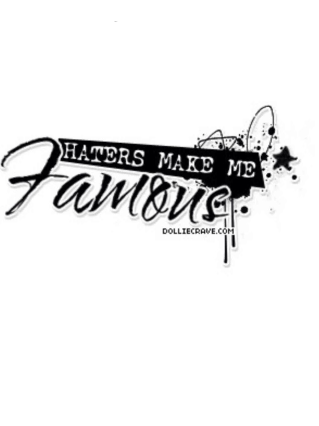 Haters make me famous.