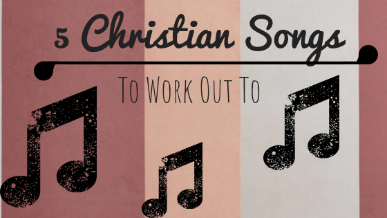 5 Christian Songs To Work Out To.