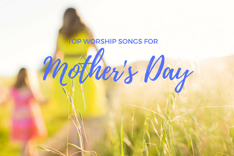 Top Worship Songs For Mother\'s Day.