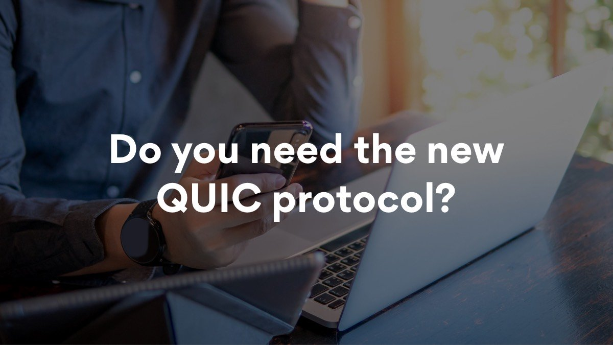 This is what you need to know about the new QUIC protocol.