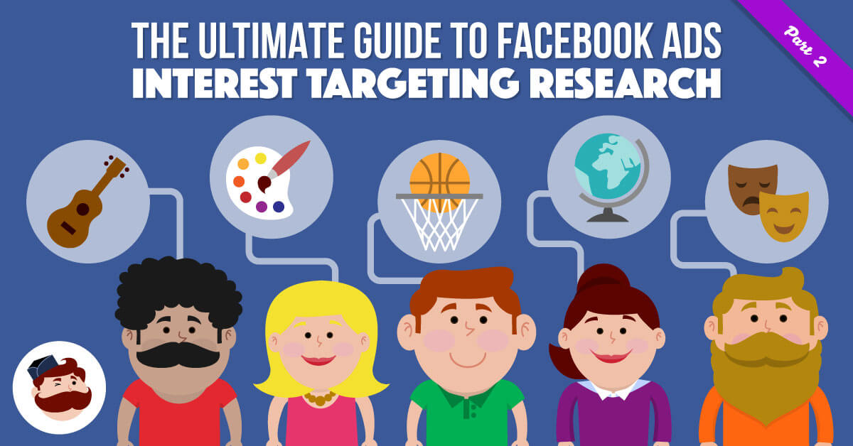 The Ultimate Guide to Facebook Ads Interest Targeting Research.