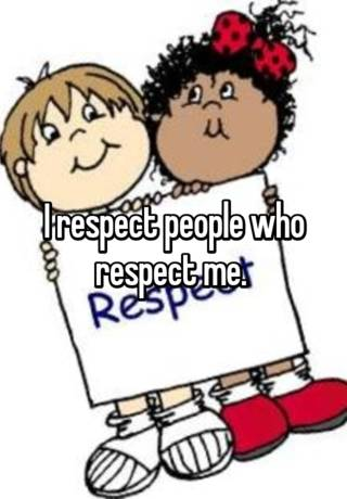 I respect people who respect me..