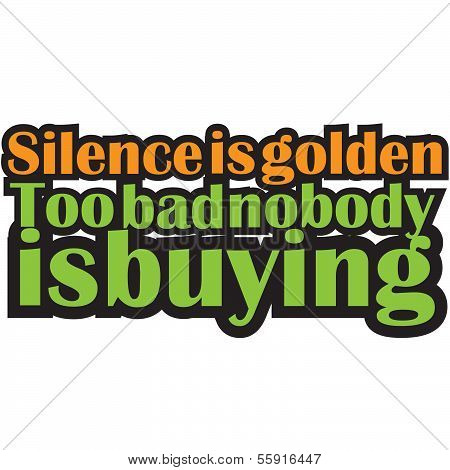 Funny Text Quote Design Silence is Golden too bad nobody is Buying.