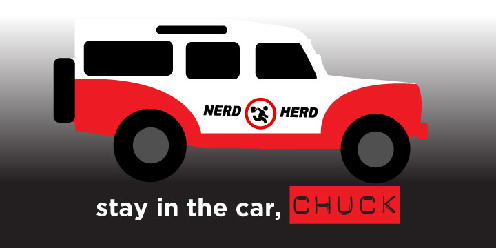 Stay in the car, CHUCK.