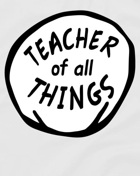 Teacher of all Things School Teachers Thing T.