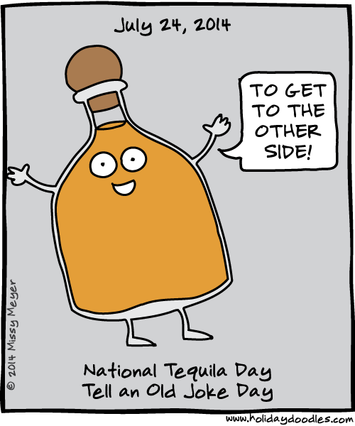 July 24, 2014: National Tequila Day; Tell an Old Joke Day.