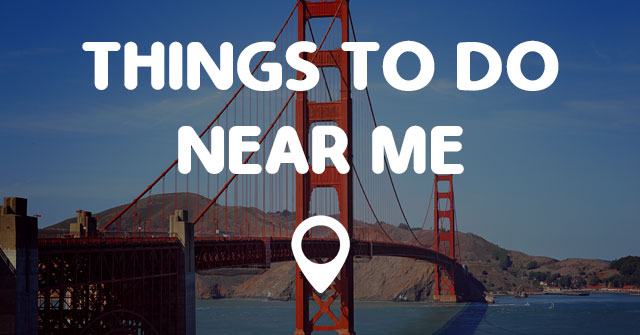THINGS TO DO NEAR ME.
