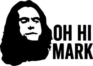 Details about Oh Hi Mark vinyl decal sticker the room Tommy Wiseau Meme.