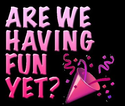 are we having fun yet.