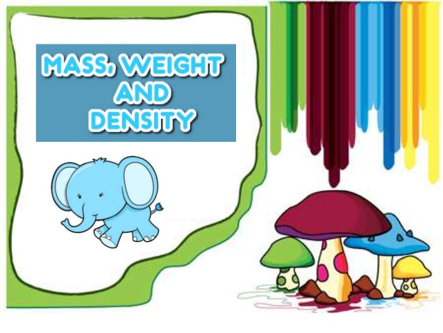 Mass, weight and density.