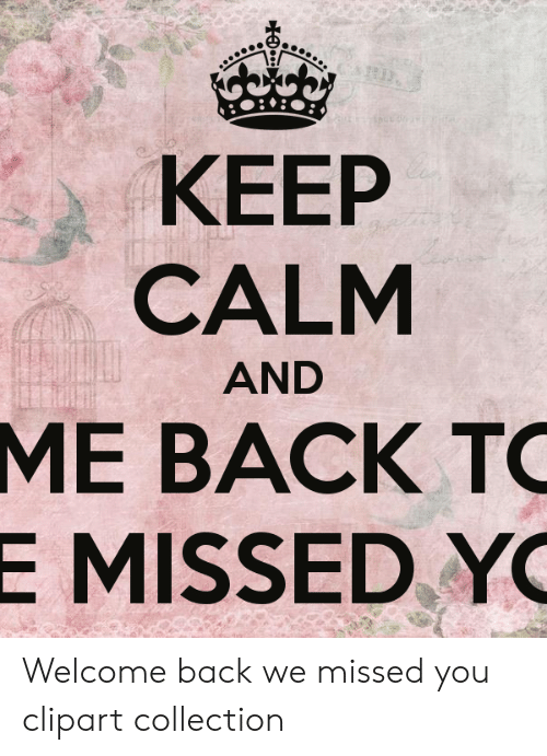 KEEP CALM AND ME BACK TO E MISSED YO Welcome Back We Missed You.