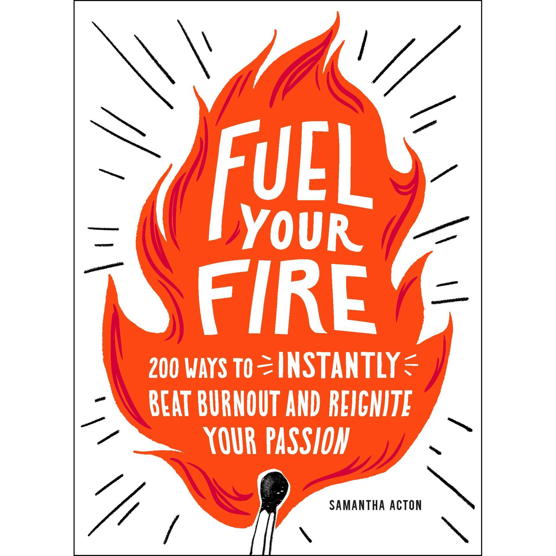 Fuel Your Fire: 200 Ways to Instantly Beat Burnout and.