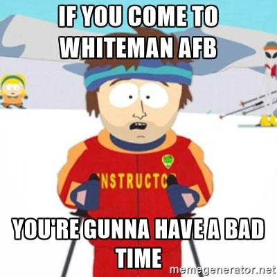 If you come to Whiteman AFB You're gunna have a bad time.