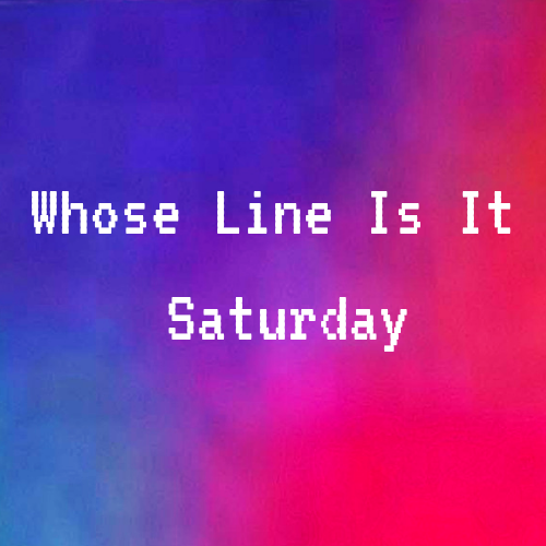 Whose Line Is It Saturday.