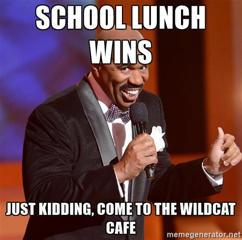 School lunch wins just kidding, come to the wildcat cafe.