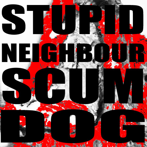 Stupid Neighbour Scum Dog.
