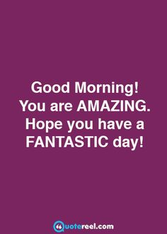 Good Morning, Keep Smiling, You Are Amazing ….