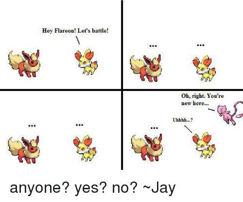 Hey Flareon! Let's Battle! Oh Right You're New Here Uhhhh? Anyone.