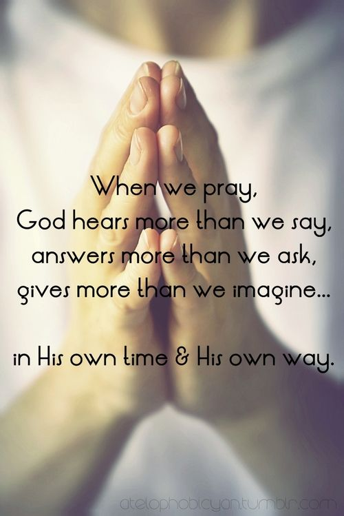 When we pray God hears more than we say, answers more than.