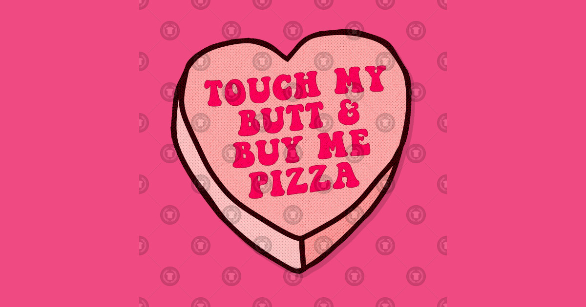 Touch My Butt & Buy Me Pizza.